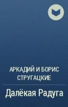 Аркадий и Борис Стругацкие - Далёкая Радуга