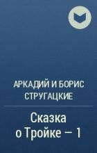 Аркадий и Борис Стругацкие - Сказка о Тройке - 1
