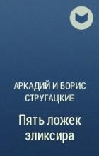 Аркадий и Борис Стругацкие - Пять ложек эликсира