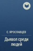 С. Ярославцев - Дьявол среди людей