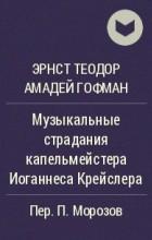 Эрнст Теодор Амадей Гофман - Музыкальные страдания капельмейстера Иоганнеса Крейслера