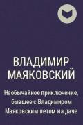 Владимир Маяковский - Необычайное приключение, бывшее с Владимиром Маяковским летом на даче