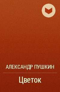 Александр Пушкин - Цветок