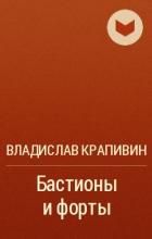 Владислав Крапивин - Бастионы и форты