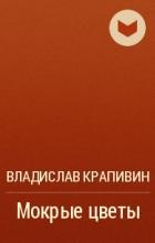 Владислав Крапивин - Мокрые цветы