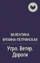 Валентина Мухина-Петринская - Утро. Ветер. Дороги