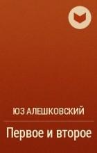 Юз Алешковский - Первое и второе