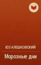 Юз Алешковский - Морозные дни