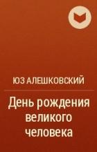 Юз Алешковский - День рождения великого человека
