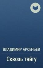 В. К. Арсеньев - Сквозь тайгу