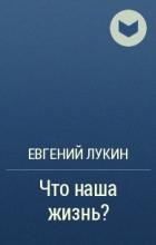 Евгений Лукин - Что наша жизнь?