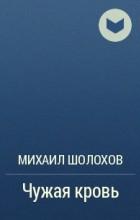 Михаил Шолохов - Чужая кровь