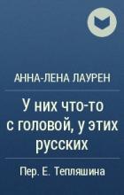 Анна-Лена Лаурен - У них что-то с головой, у этих русских