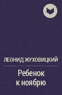 Леонид Жуховицкий - Ребенок к ноябрю