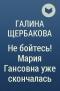 Галина Щербакова - Не бойтесь! Мария Гансовна уже скончалась