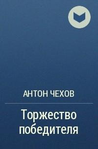Антон Чехов - Торжество победителя