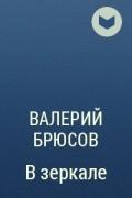Валерий Брюсов - В зеркале