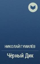 Николай Гумилёв - Чёрный Дик