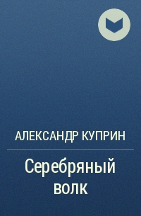 Александр Куприн - Серебряный волк