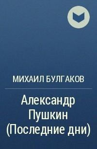 Михаил Булгаков - Александр Пушкин (Последние дни)