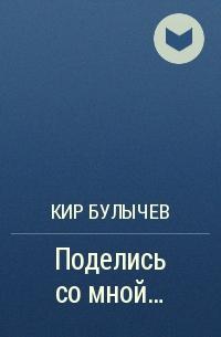 Кир Булычёв - Поделись со мной…