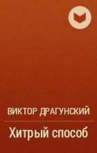 Виктор Драгунский - Хитрый способ