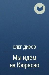 Олег Дивов - Мы идем на Кюрасао