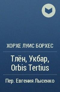 Хорхе Луис Борхес - Тлён, Укбар, Orbis Tertius