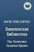 Хорхе Луис Борхес - Вавилонская библиотека