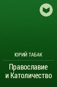 Юрий Табак - Православие и Католичество