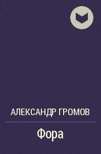 Александр Громов - Фора