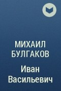 Михаил Булгаков - Иван Васильевич