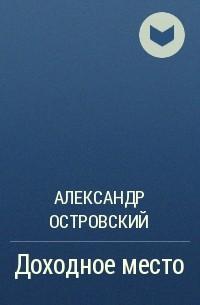 Александр Островский - Доходное место