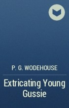 P.G. Wodehouse - Extricating Young Gussie