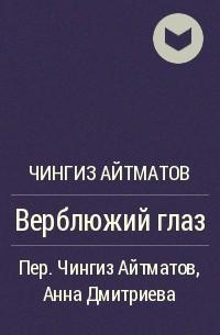 Чингиз Айтматов - Верблюжий глаз