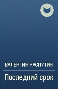 Валентин Распутин - Последний срок