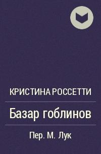 Кристина Россетти - Базар гоблинов