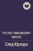 Руслан Тимофеевич Киреев - След Юрхора