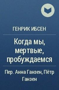 Генрик Ибсен - Когда мы, мертвые, пробуждаемся