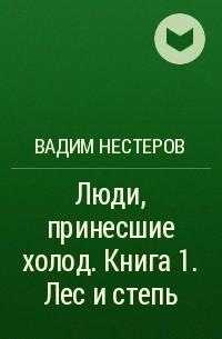 Вадим Нестеров - Люди, принесшие холод. Книга 1. Лес и степь