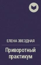 Елена Звёздная - Приворотный практикум