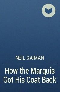 Neil Gaiman - How the Marquis Got His Coat Back