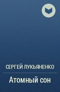 Сергей Лукьяненко - Атомный сон