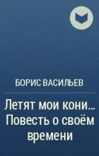Борис Васильев - Летят мои кони