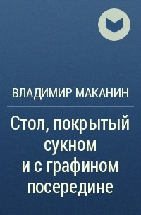 Владимир Маканин - Стол, покрытый сукном и с графином посередине