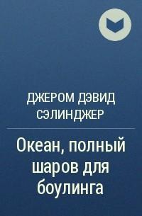 Джером Д. Сэлинджер - Океан, полный шаров для боулинга
