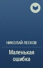 Н. С. Лесков - Маленькая ошибка