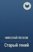 Н. С. Лесков - Старый гений