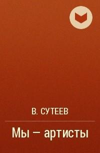 В. Сутеев - Мы - артисты
