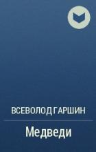 Всеволод Гаршин - Медведи
